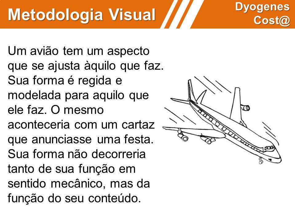 Metodologia Visual Dyogenes Cost@ Um avião tem um aspecto que se ajusta àquilo que faz. Sua forma é regida e modelada para aquilo que ele faz. O mesmo