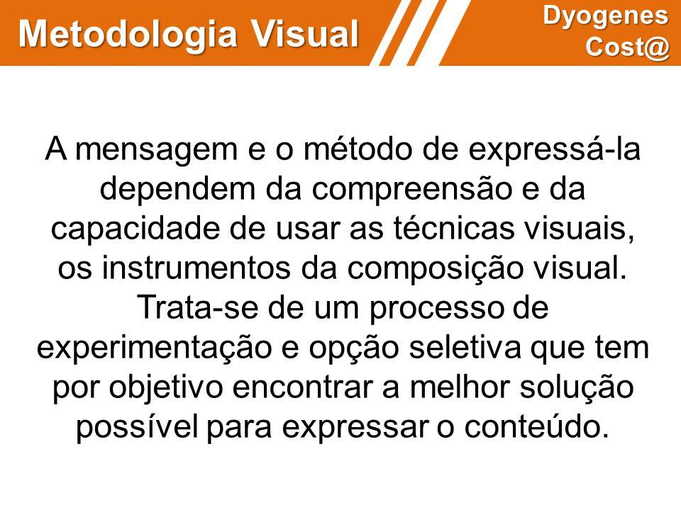 Metodologia Visual Dyogenes Cost@ A mensagem e o método de expressá-la dependem da compreensão e da capacidade de usar as técnicas visuais, os instrum