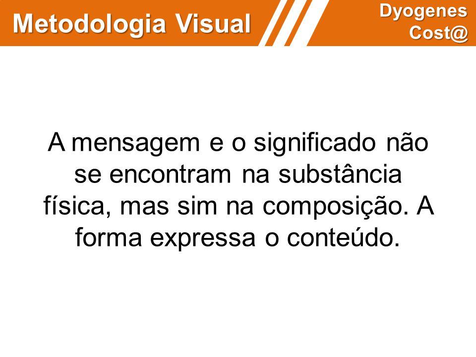 Metodologia Visual Dyogenes Cost@ A mensagem e o significado não se encontram na substância física, mas sim na composição. A forma expressa o conteúdo