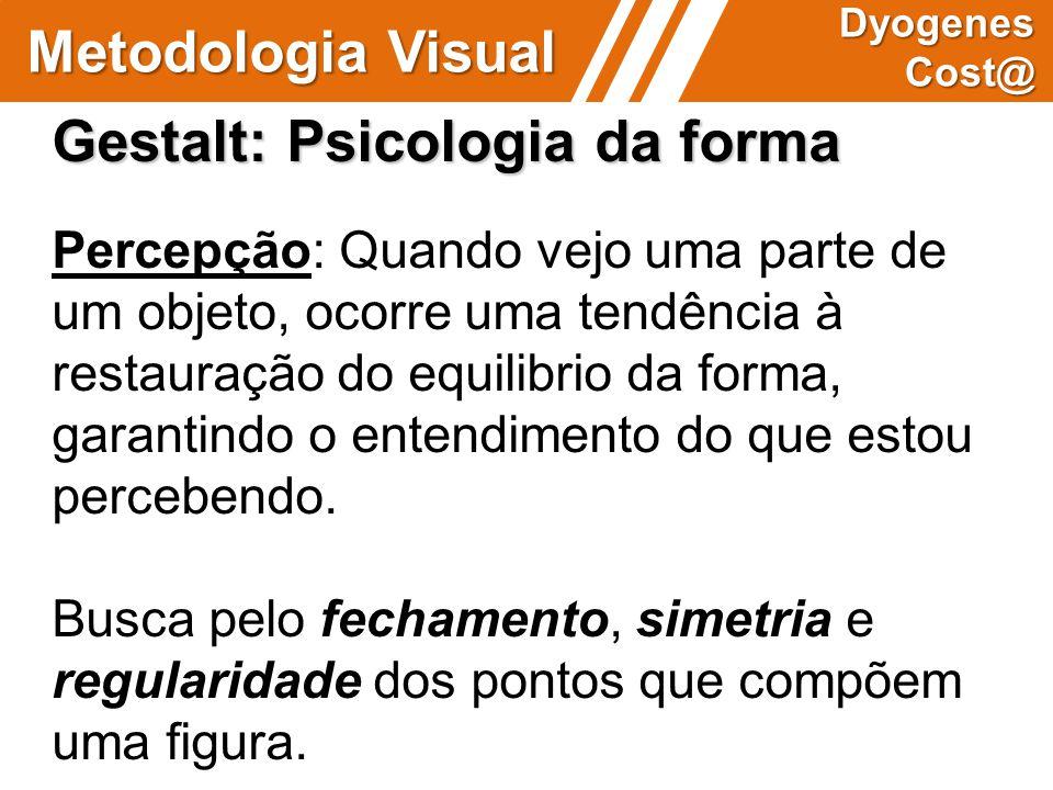 Metodologia Visual Dyogenes Cost@ Gestalt: Psicologia da forma Percepção: Quando vejo uma parte de um objeto, ocorre uma tendência à restauração do eq