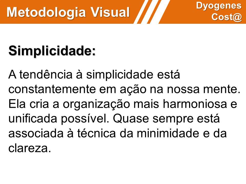 Metodologia Visual Dyogenes Cost@ Simplicidade: A tendência à simplicidade está constantemente em ação na nossa mente. Ela cria a organização mais har
