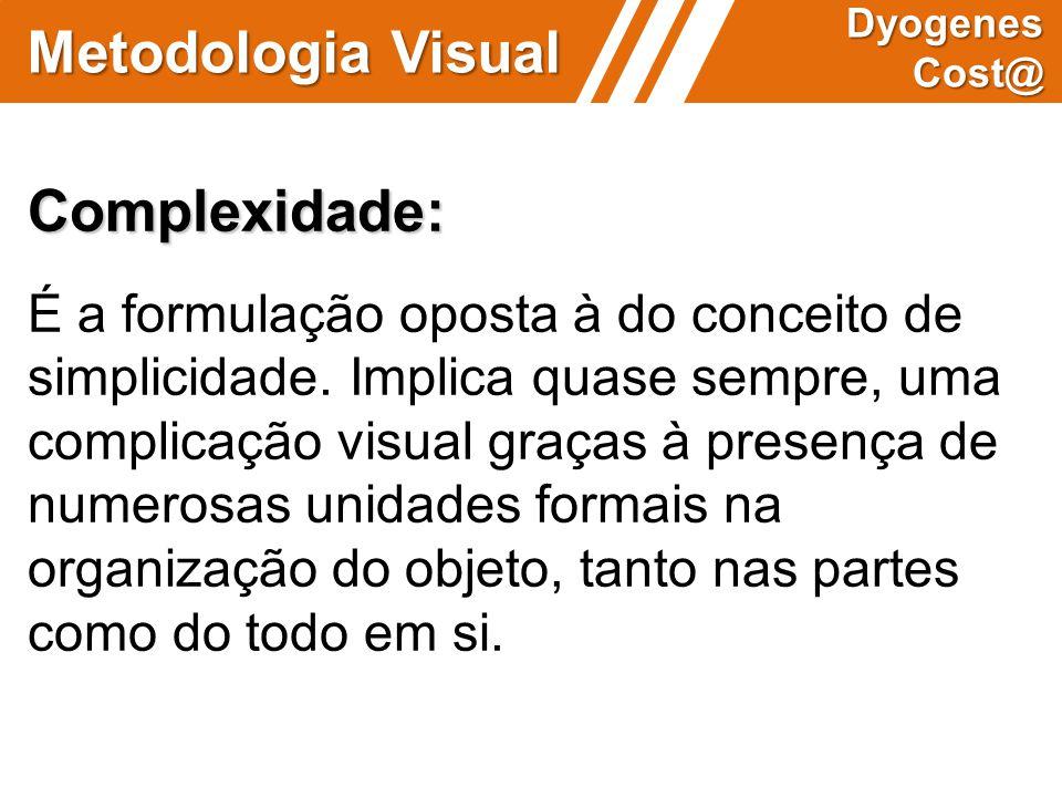 Metodologia Visual Dyogenes Cost@ Complexidade: É a formulação oposta à do conceito de simplicidade. Implica quase sempre, uma complicação visual graç
