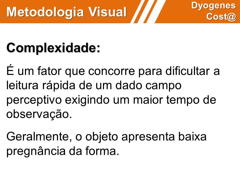 Metodologia Visual Dyogenes Cost@ Complexidade: É um fator que concorre para dificultar a leitura rápida de um dado campo perceptivo exigindo um maior