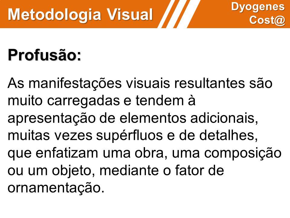 Metodologia Visual Dyogenes Cost@ Profusão: As manifestações visuais resultantes são muito carregadas e tendem à apresentação de elementos adicionais,