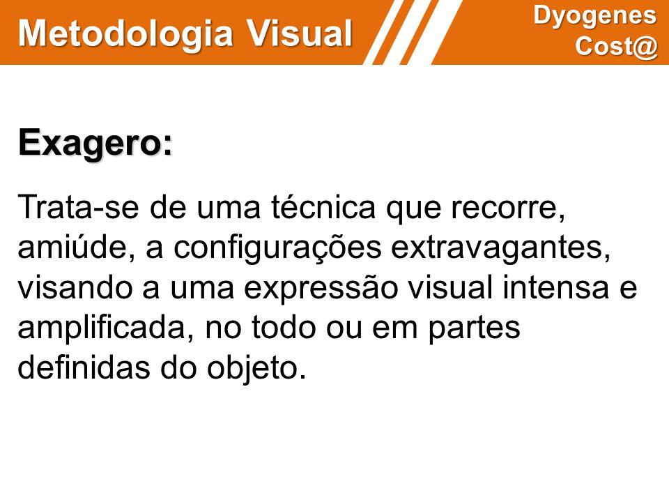 Metodologia Visual Dyogenes Cost@ Exagero: Trata-se de uma técnica que recorre, amiúde, a configurações extravagantes, visando a uma expressão visual