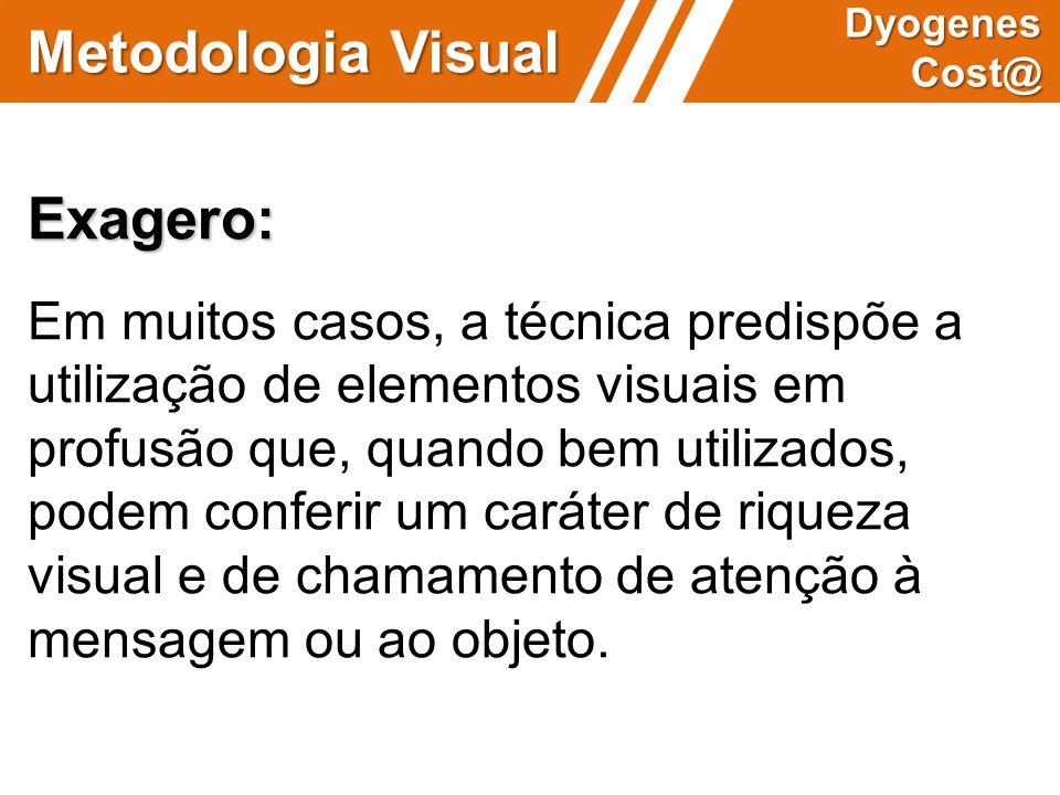 Metodologia Visual Dyogenes Cost@ Exagero: Em muitos casos, a técnica predispõe a utilização de elementos visuais em profusão que, quando bem utilizad