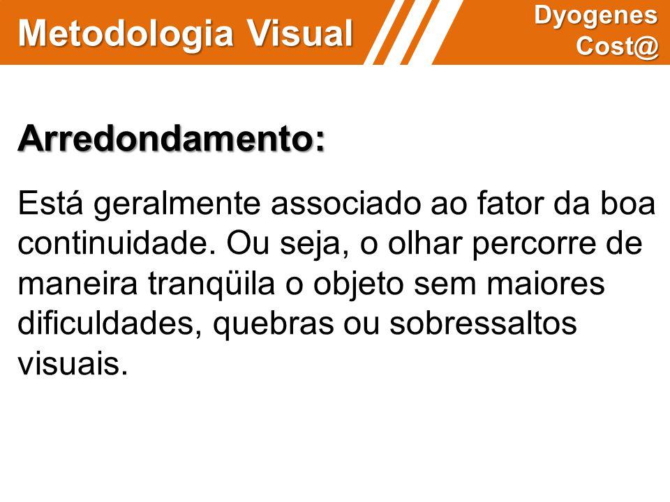 Metodologia Visual Dyogenes Cost@ Arredondamento: Está geralmente associado ao fator da boa continuidade. Ou seja, o olhar percorre de maneira tranqüi
