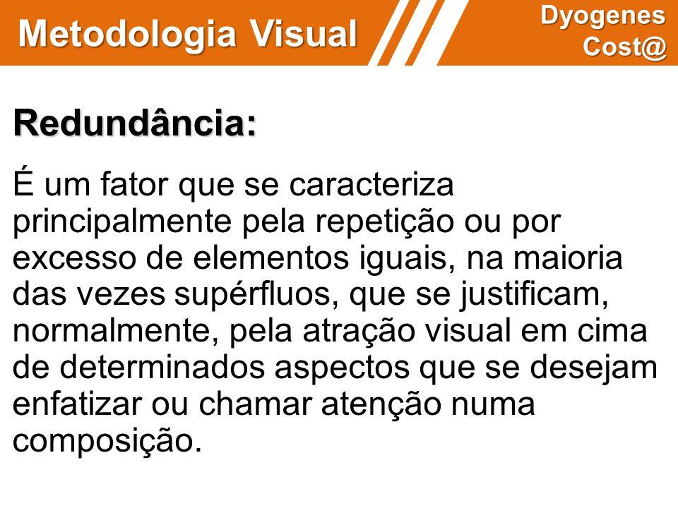 Metodologia Visual Dyogenes Cost@ Redundância: É um fator que se caracteriza principalmente pela repetição ou por excesso de elementos iguais, na maio