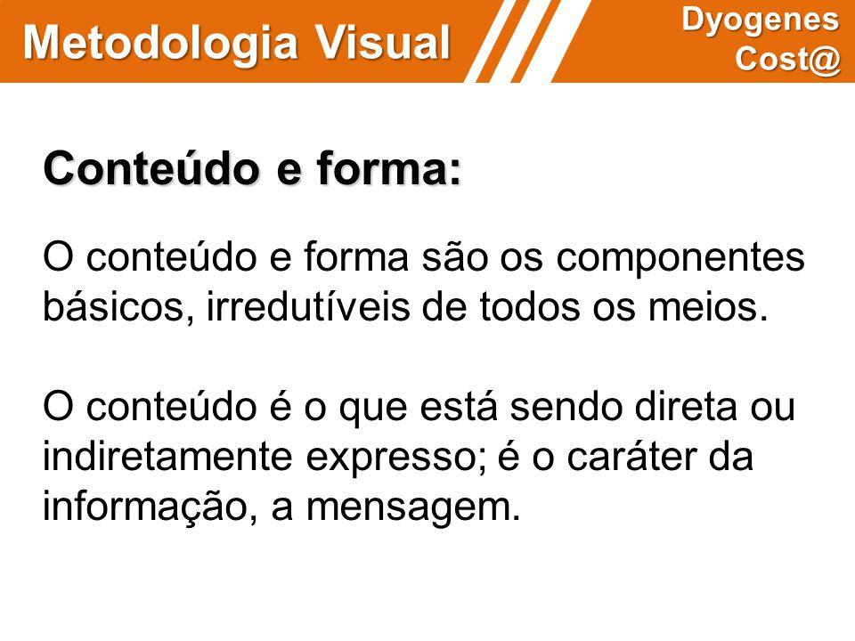 Metodologia Visual Dyogenes Cost@ Conteúdo e forma: O conteúdo e forma são os componentes básicos, irredutíveis de todos os meios. O conteúdo é o que