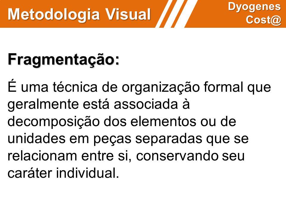 Metodologia Visual Dyogenes Cost@ Fragmentação: É uma técnica de organização formal que geralmente está associada à decomposição dos elementos ou de u