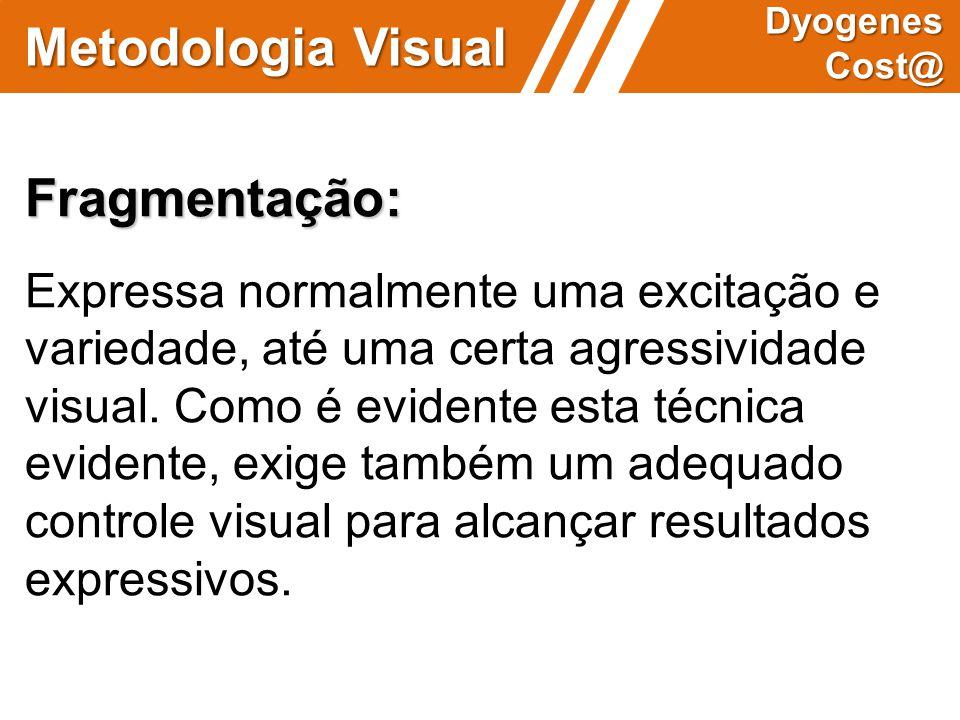 Metodologia Visual Dyogenes Cost@ Fragmentação: Expressa normalmente uma excitação e variedade, até uma certa agressividade visual. Como é evidente es