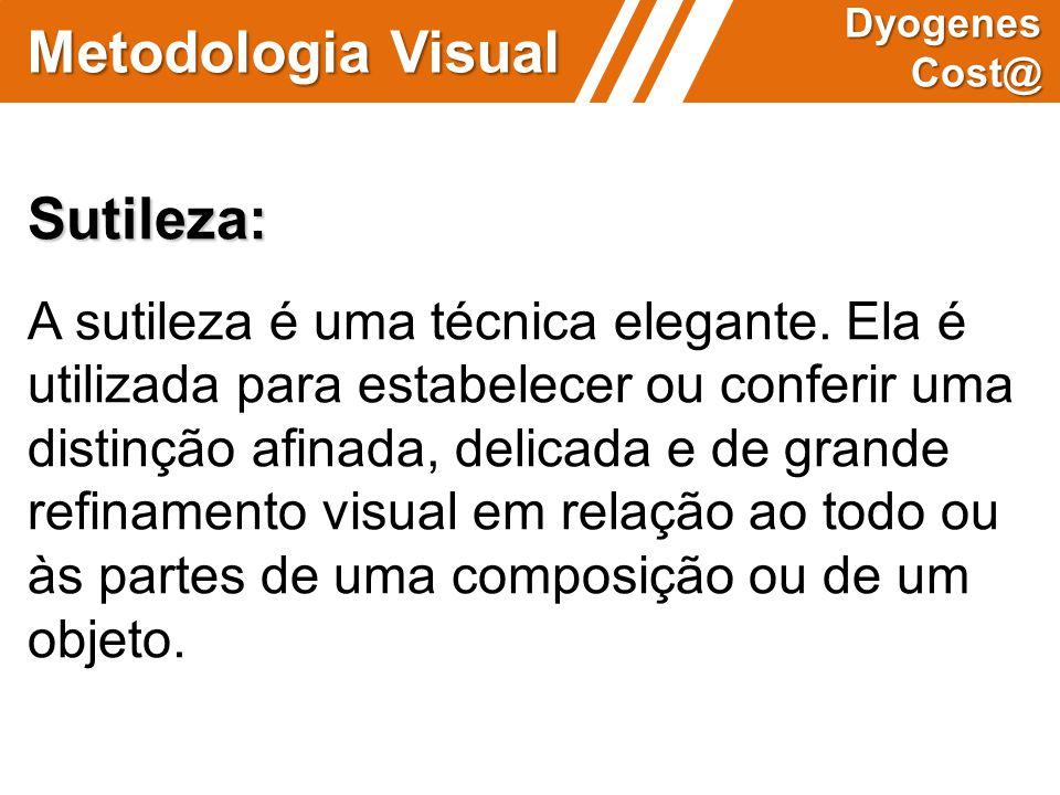 Metodologia Visual Dyogenes Cost@ Sutileza: A sutileza é uma técnica elegante. Ela é utilizada para estabelecer ou conferir uma distinção afinada, del