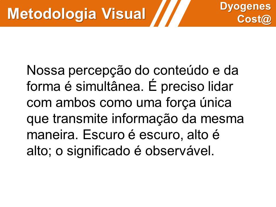 Metodologia Visual Dyogenes Cost@ Nossa percepção do conteúdo e da forma é simultânea. É preciso lidar com ambos como uma força única que transmite in