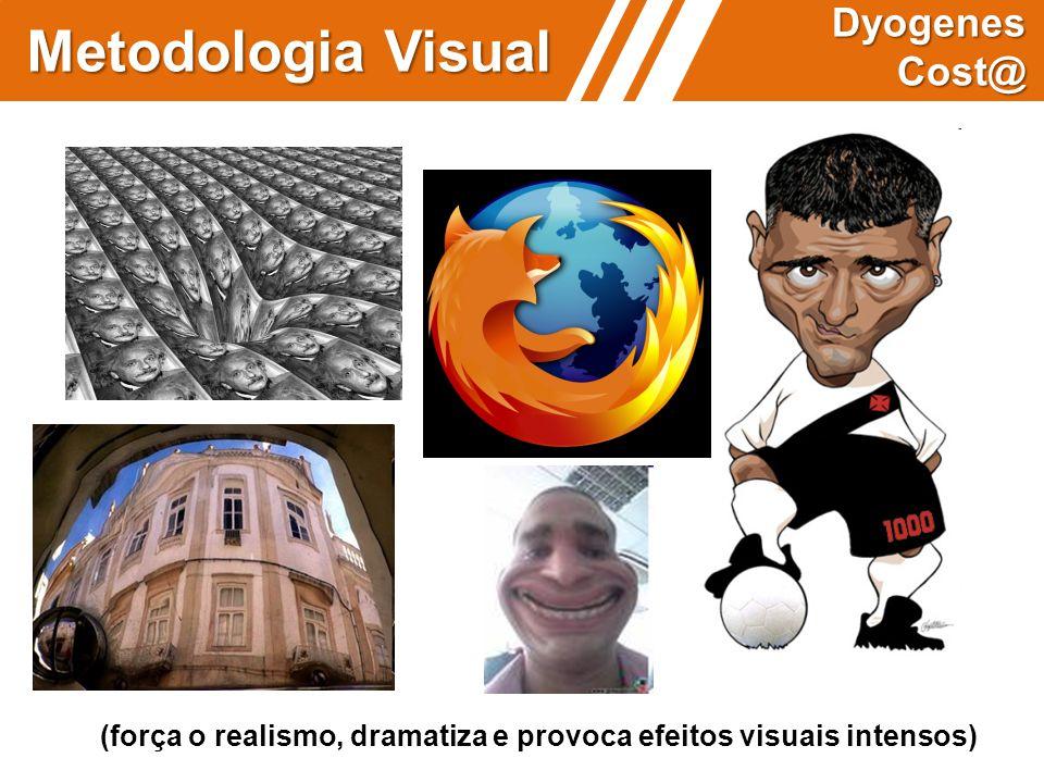 (força o realismo, dramatiza e provoca efeitos visuais intensos) Metodologia Visual Dyogenes Cost@