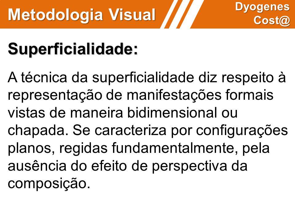 Metodologia Visual Dyogenes Cost@ Superficialidade: A técnica da superficialidade diz respeito à representação de manifestações formais vistas de mane