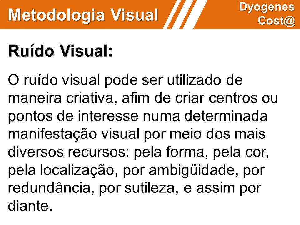 Metodologia Visual Dyogenes Cost@ Ruído Visual: O ruído visual pode ser utilizado de maneira criativa, afim de criar centros ou pontos de interesse nu