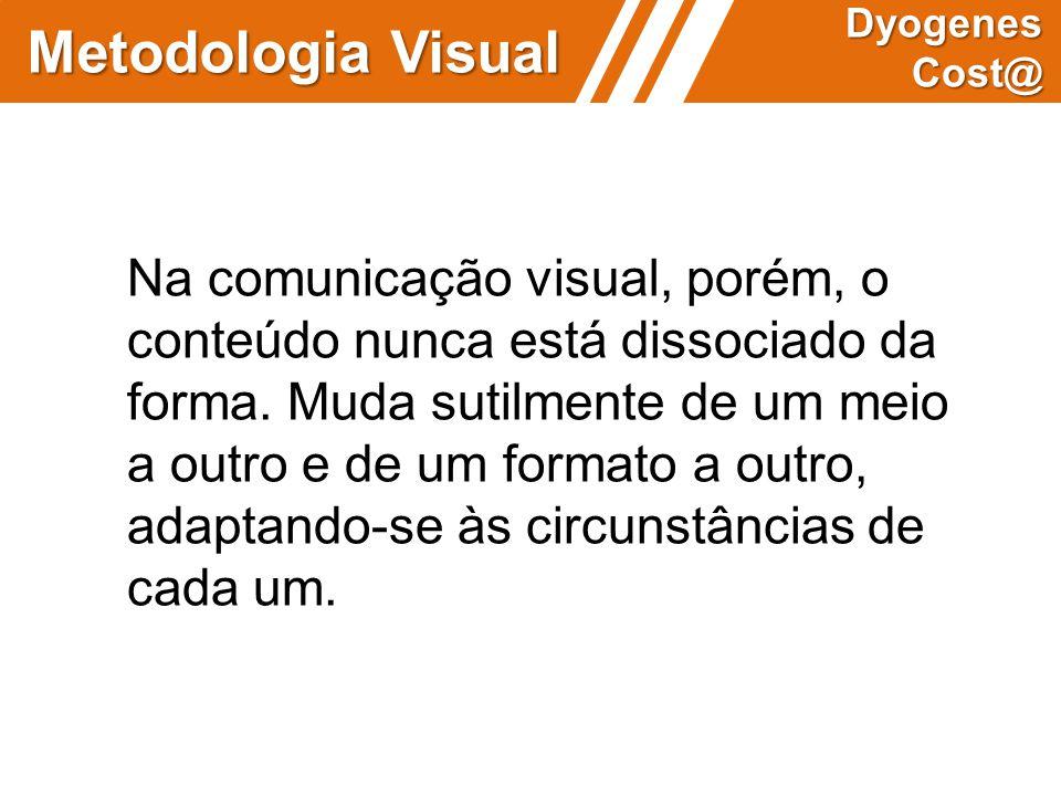 Metodologia Visual Dyogenes Cost@ Na comunicação visual, porém, o conteúdo nunca está dissociado da forma. Muda sutilmente de um meio a outro e de um