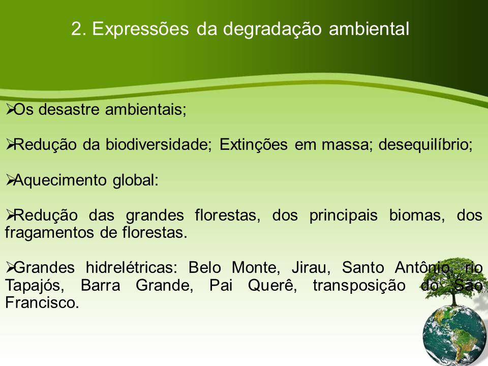 2. Expressões da degradação ambiental Os desastre ambientais; Redução da biodiversidade; Extinções em massa; desequilíbrio; Aquecimento global: Reduçã