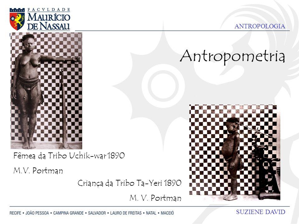 ANTROPOLOGIA SUZIENE DAVID Antropometria Fêmea da Tribo Uchik-war 1890 M.V. Portman Criança da Tribo Ta-Yeri 1890 M. V. Portman