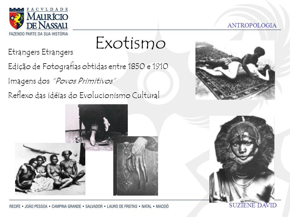 ANTROPOLOGIA SUZIENE DAVID Exotismo Etrangers Edição de Fotografias obtidas entre 1850 e 1910 Imagens dos Povos Primitivos Reflexo das idéias do Evolucionismo Cultural