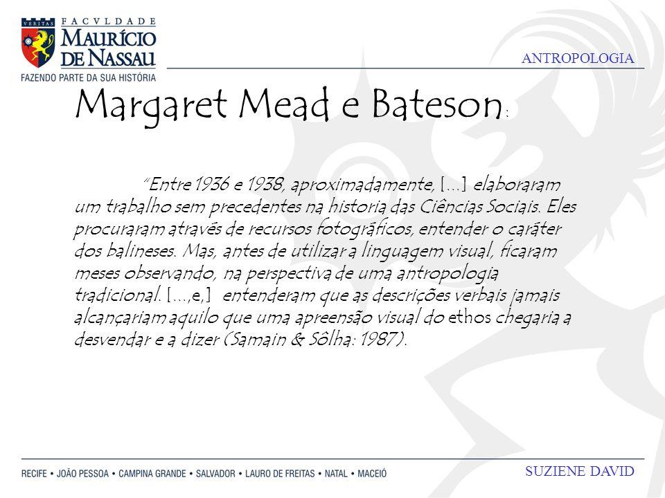 ANTROPOLOGIA SUZIENE DAVID Margaret Mead e Bateson : Entre 1936 e 1938, aproximadamente, [...] elaboraram um trabalho sem precedentes na historia das