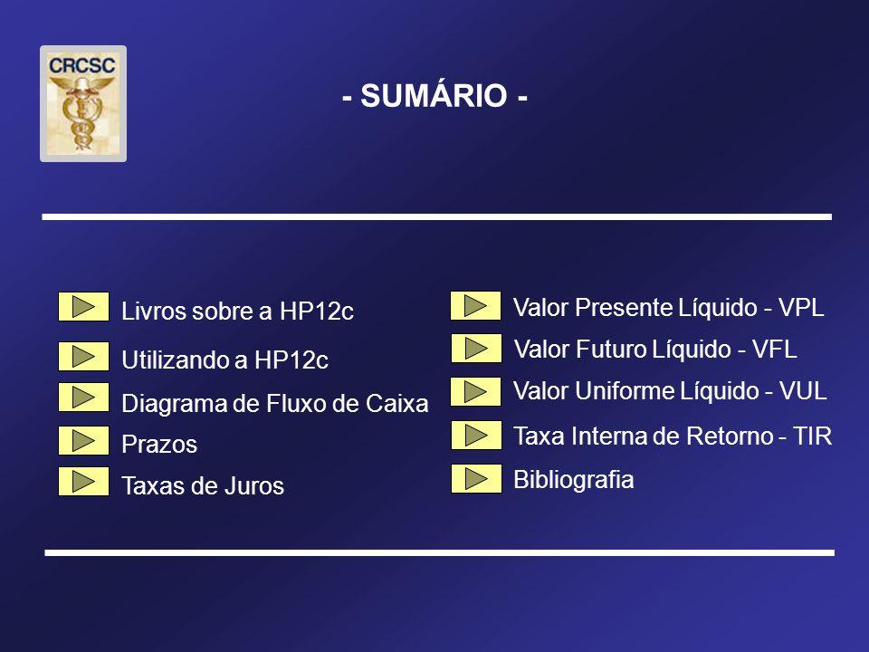 - SUMÁRIO - Livros sobre a HP12c Utilizando a HP12c Diagrama de Fluxo de Caixa Prazos Taxas de Juros Bibliografia Valor Presente Líquido - VPL Taxa Interna de Retorno - TIR Valor Futuro Líquido - VFL Valor Uniforme Líquido - VUL