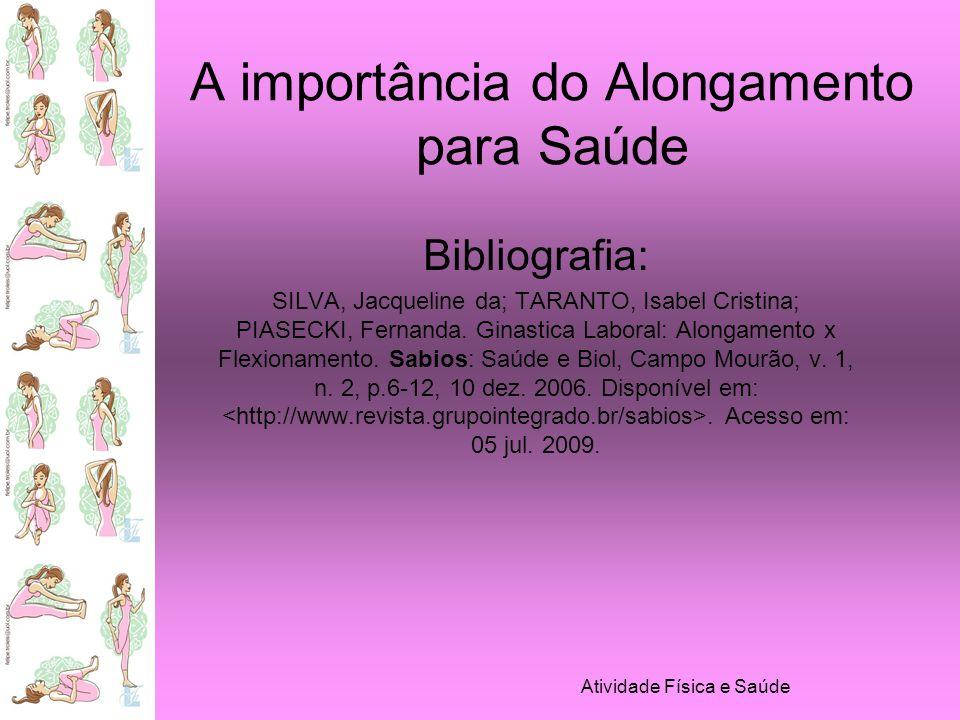 Atividade Física e Saúde A importância do Alongamento para Saúde Bibliografia: SILVA, Jacqueline da; TARANTO, Isabel Cristina; PIASECKI, Fernanda. Gin