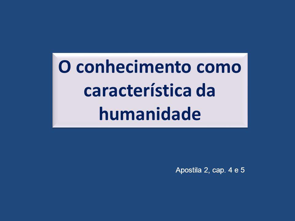 O conhecimento como característica da humanidade Apostila 2, cap. 4 e 5