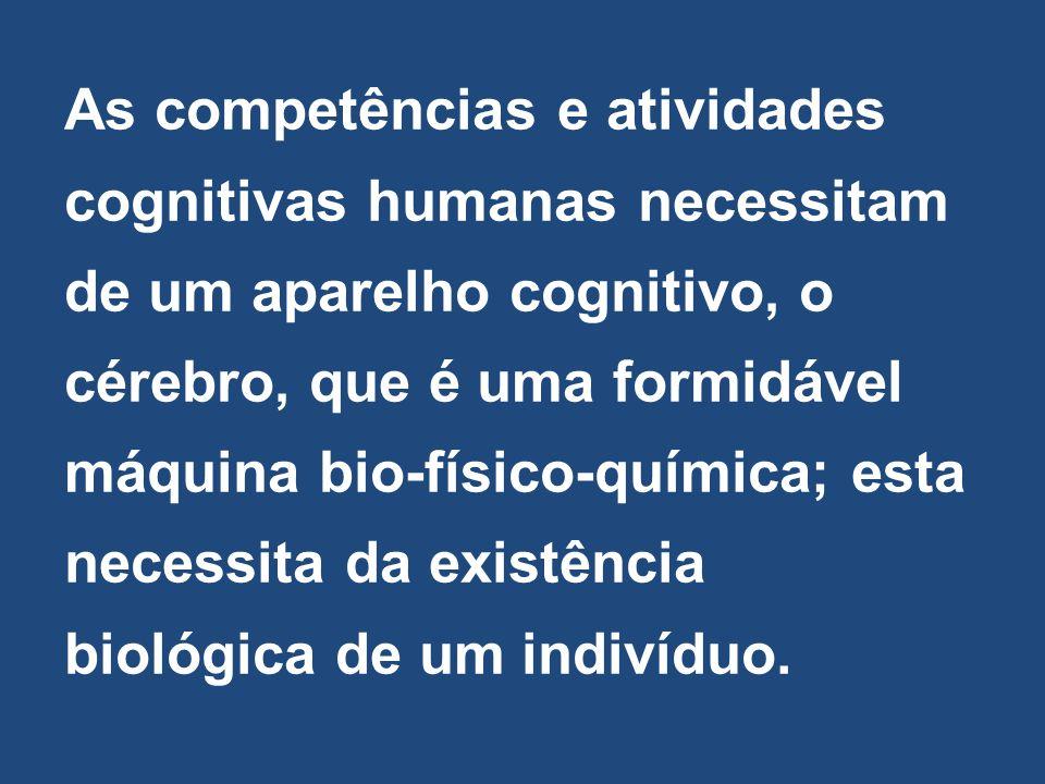 As competências e atividades cognitivas humanas necessitam de um aparelho cognitivo, o cérebro, que é uma formidável máquina bio-físico-química; esta