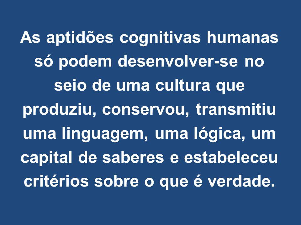 As aptidões cognitivas humanas só podem desenvolver-se no seio de uma cultura que produziu, conservou, transmitiu uma linguagem, uma lógica, um capita