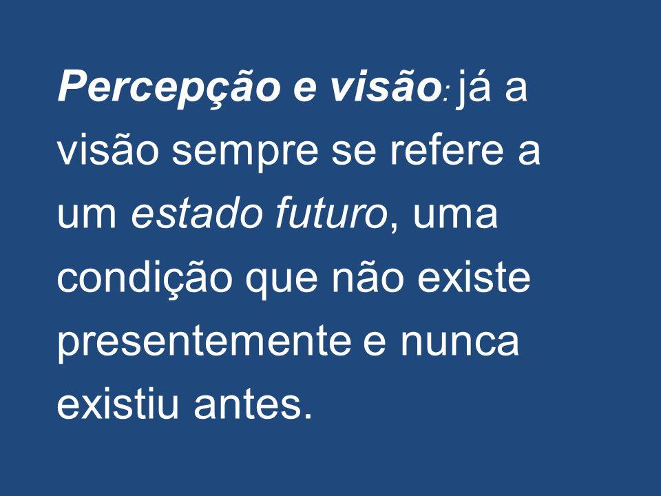 Percepção e visão : já a visão sempre se refere a um estado futuro, uma condição que não existe presentemente e nunca existiu antes.