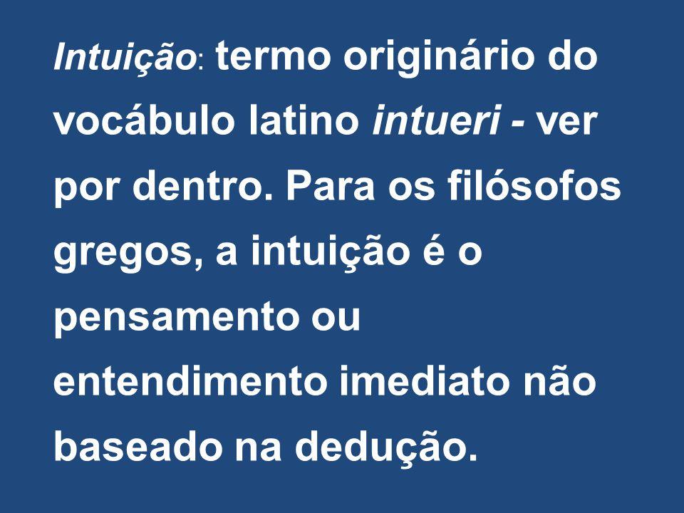 Intuição : termo originário do vocábulo latino intueri - ver por dentro. Para os filósofos gregos, a intuição é o pensamento ou entendimento imediato