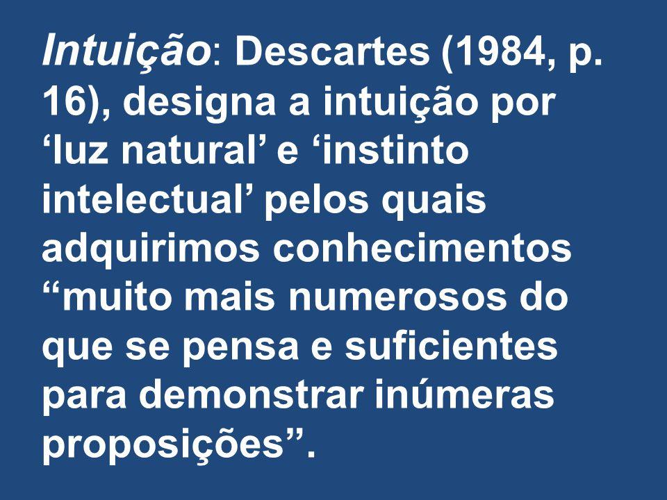 Intuição : Descartes (1984, p. 16), designa a intuição por luz natural e instinto intelectual pelos quais adquirimos conhecimentos muito mais numeroso