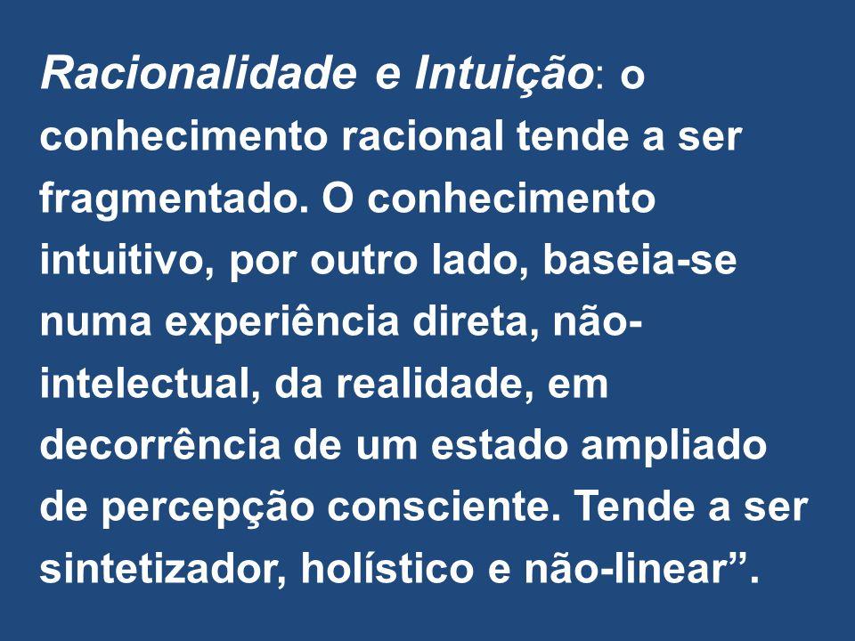 Racionalidade e Intuição : o conhecimento racional tende a ser fragmentado. O conhecimento intuitivo, por outro lado, baseia-se numa experiência diret