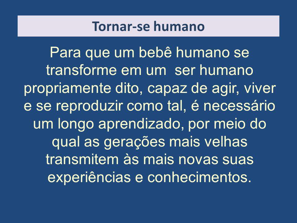 Tornar-se humano Para que um bebê humano se transforme em um ser humano propriamente dito, capaz de agir, viver e se reproduzir como tal, é necessário