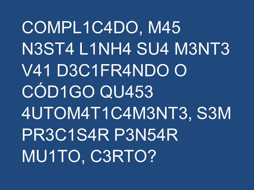 COMPL1C4DO, M45 N3ST4 L1NH4 SU4 M3NT3 V41 D3C1FR4NDO O CÓD1GO QU453 4UTOM4T1C4M3NT3, S3M PR3C1S4R P3N54R MU1TO, C3RTO?