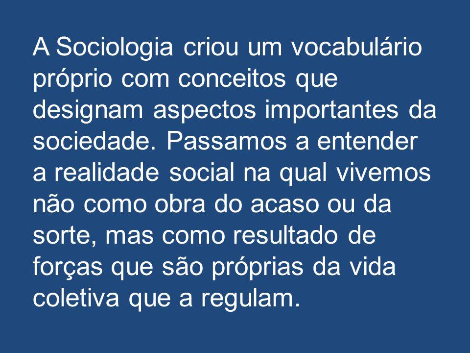 A Sociologia criou um vocabulário próprio com conceitos que designam aspectos importantes da sociedade. Passamos a entender a realidade social na qual