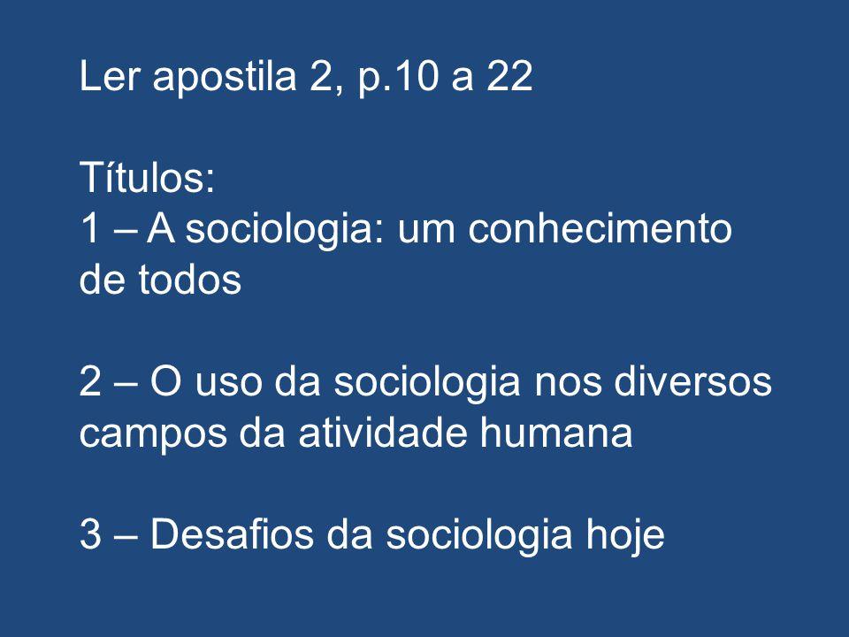 Ler apostila 2, p.10 a 22 Títulos: 1 – A sociologia: um conhecimento de todos 2 – O uso da sociologia nos diversos campos da atividade humana 3 – Desa