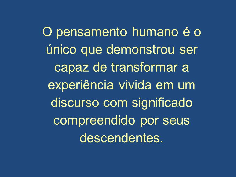 O pensamento humano é o único que demonstrou ser capaz de transformar a experiência vivida em um discurso com significado compreendido por seus descen