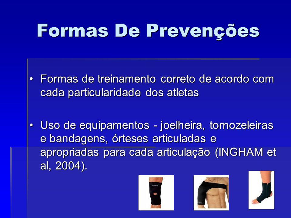 Formas De Prevenções Formas de treinamento correto de acordo com cada particularidade dos atletasFormas de treinamento correto de acordo com cada particularidade dos atletas Uso de equipamentos - joelheira, tornozeleiras e bandagens, órteses articuladas e apropriadas para cada articulação (INGHAM et al, 2004).Uso de equipamentos - joelheira, tornozeleiras e bandagens, órteses articuladas e apropriadas para cada articulação (INGHAM et al, 2004).