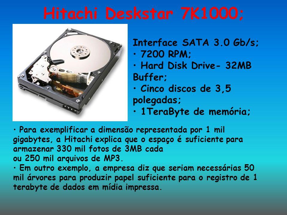 Hitachi Deskstar 7K1000; Interface SATA 3.0 Gb/s; 7200 RPM; Hard Disk Drive- 32MB Buffer; Cinco discos de 3,5 polegadas; 1TeraByte de memória; Para ex