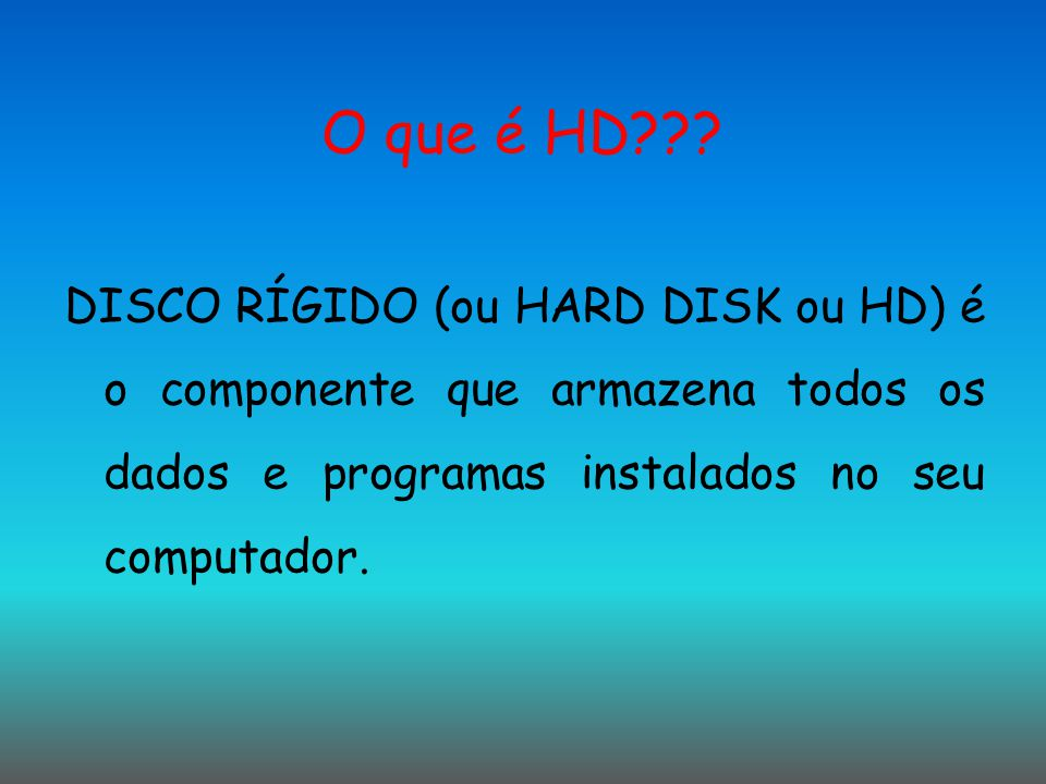 O que é HD??? DISCO RÍGIDO (ou HARD DISK ou HD) é o componente que armazena todos os dados e programas instalados no seu computador.
