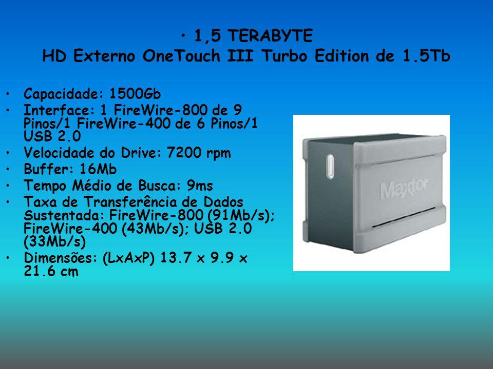 1,5 TERABYTE HD Externo OneTouch III Turbo Edition de 1.5Tb Capacidade: 1500Gb Interface: 1 FireWire-800 de 9 Pinos/1 FireWire-400 de 6 Pinos/1 USB 2.