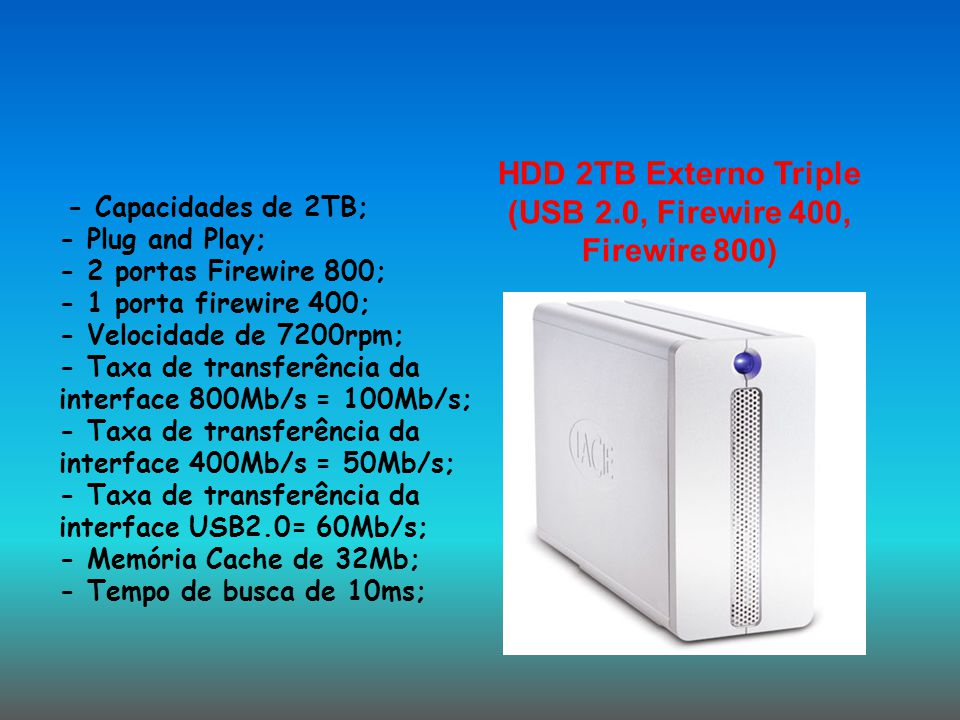 HDD 2TB Externo Triple (USB 2.0, Firewire 400, Firewire 800) - Capacidades de 2TB; - Plug and Play; - 2 portas Firewire 800; - 1 porta firewire 400; -