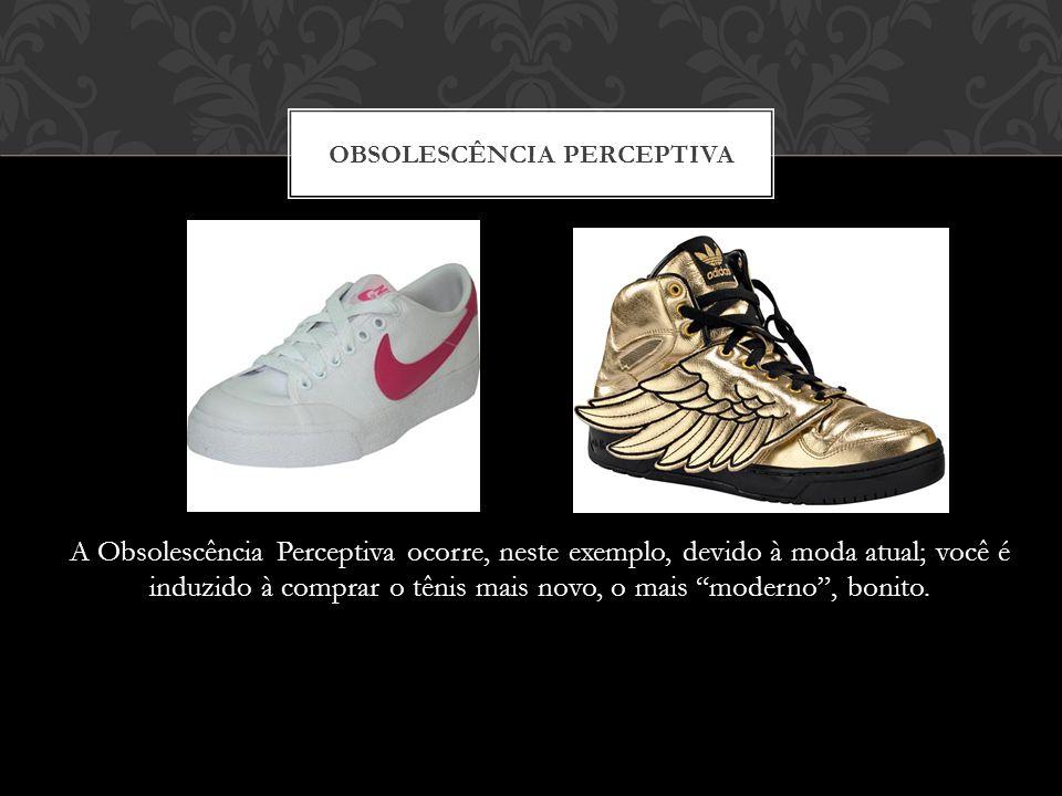 A Obsolescência Perceptiva ocorre, neste exemplo, devido à moda atual; você é induzido à comprar o tênis mais novo, o mais moderno, bonito. OBSOLESCÊN