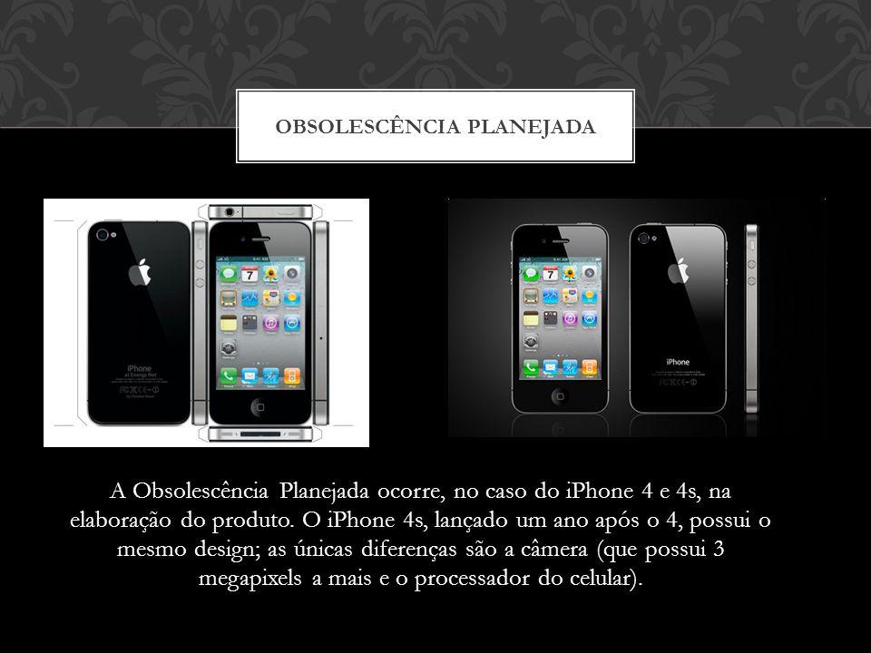 A Obsolescência Planejada ocorre, no caso do iPhone 4 e 4s, na elaboração do produto. O iPhone 4s, lançado um ano após o 4, possui o mesmo design; as