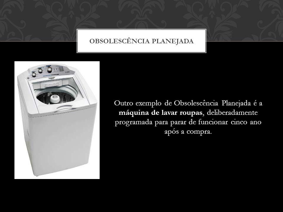 Outro exemplo de Obsolescência Planejada é a máquina de lavar roupas, deliberadamente programada para parar de funcionar cinco ano após a compra. OBSO