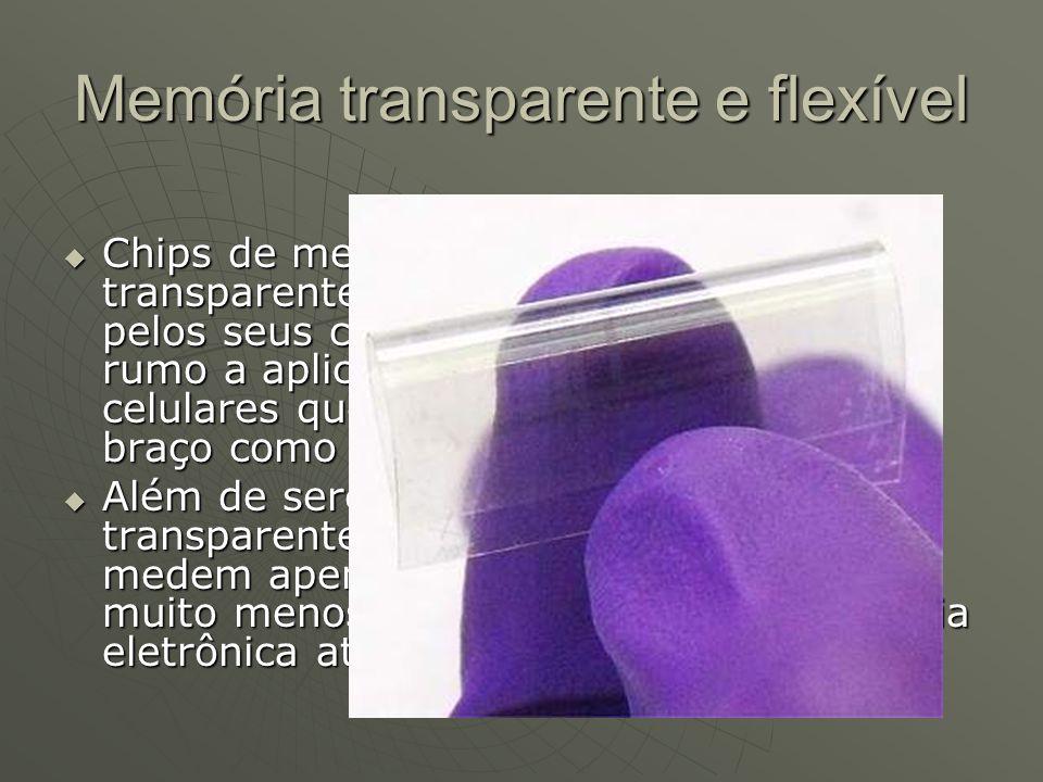 Memória transparente e flexível Chips de memória flexíveis e transparentes estão sendo apontados pelos seus criadores como o caminho rumo a aplicações
