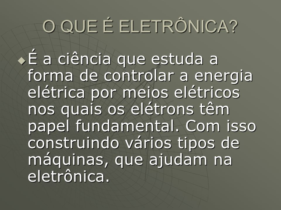 O QUE É ELETRÔNICA? É a ciência que estuda a forma de controlar a energia elétrica por meios elétricos nos quais os elétrons têm papel fundamental. Co