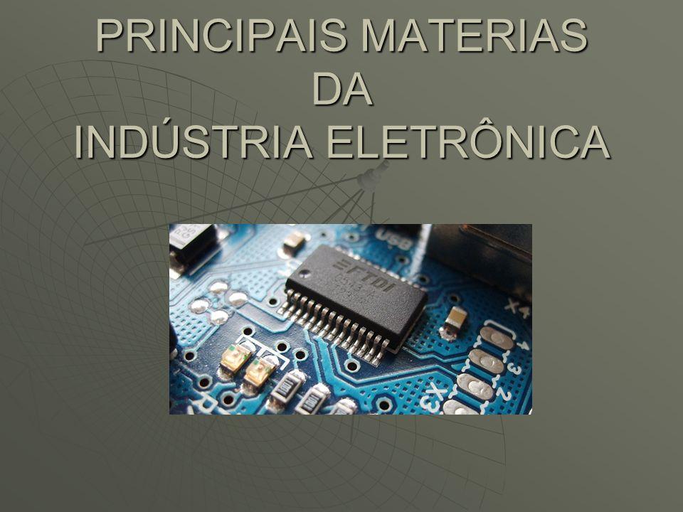 PRINCIPAIS MATERIAS DA INDÚSTRIA ELETRÔNICA